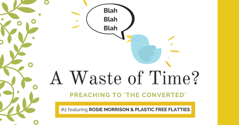 "Preaching to ""the Converted"" #2: Rosie Morrison & Plastic Free Flatties"