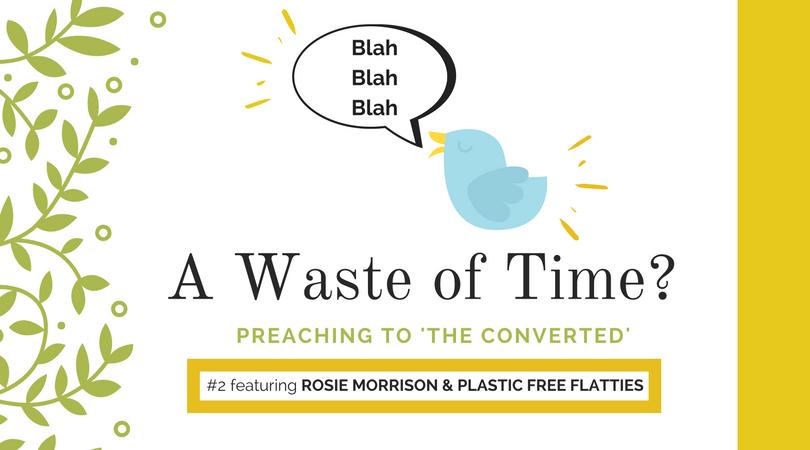 "Preaching to ""the Converted"" #2: Rosie Morrison & Plastic Free Flatties"