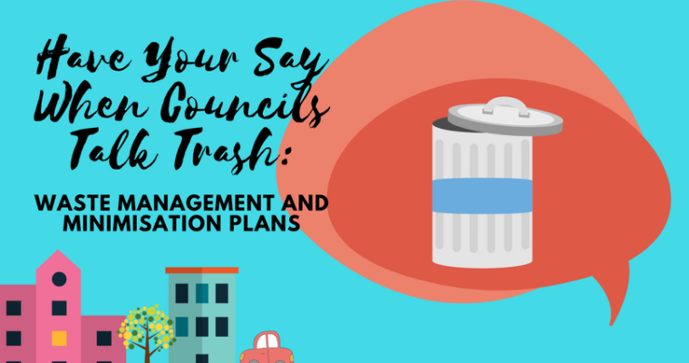 Have Your Say When Councils Talk Trash: Waste Management and Minimisation Plans