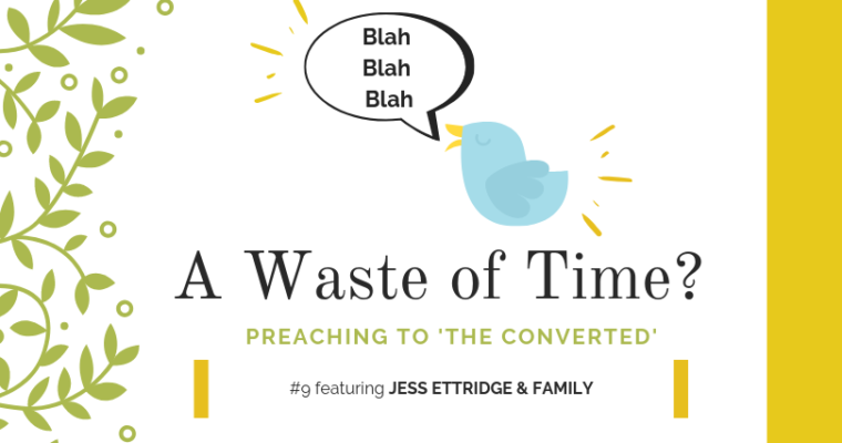 "Preaching to ""the Converted"" #9: Jess Ettridge & Family"