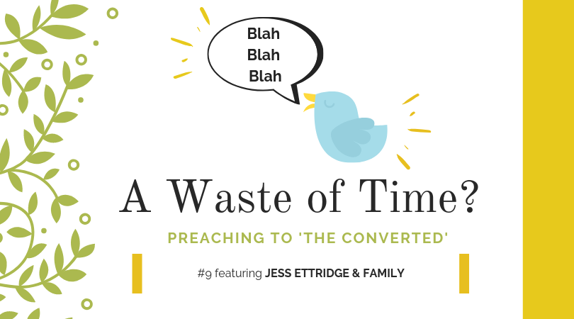 """Preaching to """"the Converted"""" #9: Jess Ettridge & Family"""